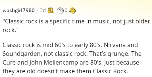 """Font - washgirl7980 - 3d d e2 """"Classic rock is a specific time in music, not just older rock."""" Classic rock is mid 60's to early 80's. Nirvana and Soundgarden, not classic rock. That's grunge. The Cure and John Mellencamp are 80's. Just because they are old doesn't make them Classic Rock."""