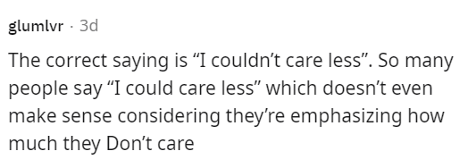 """Handwriting - glumlvr · 3d The correct saying is """"I couldn't care less"""". So many people say """"I could care less"""" which doesn't even make sense considering they're emphasizing how much they Don't care"""