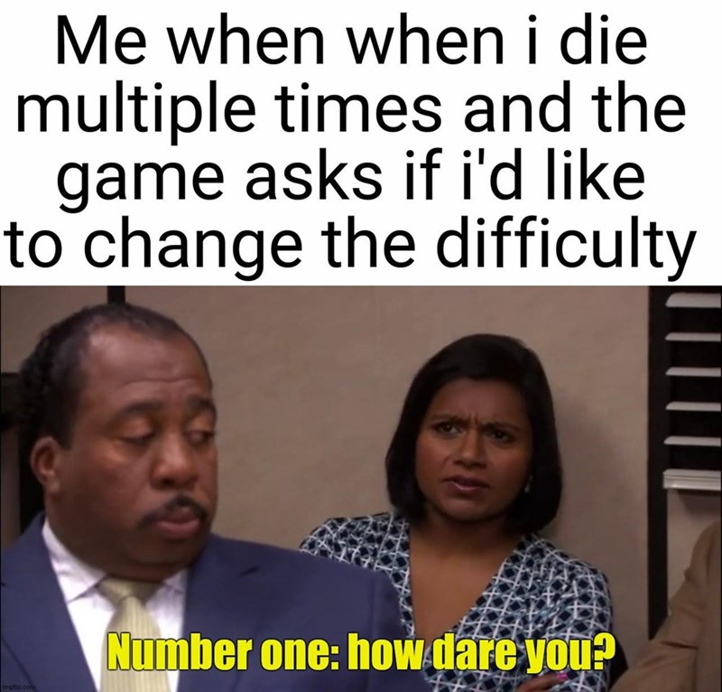 Forehead - Me when when i die multiple times and the game asks if i'd like to change the difficulty Number one: how dare you? imgflip.com