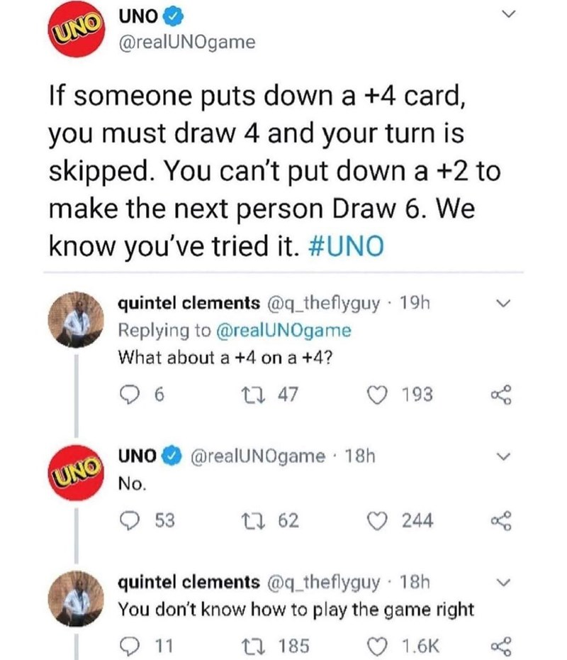 Font - UNO UNO @realUNOgame If someone puts down a +4 card, you must draw 4 and your turn is skipped. You can't put down a +2 to make the next person Draw 6. We know you've tried it. #UNO quintel clements @q_theflyguy · 19h Replying to @realUNOgame What about a +4 on a +4? 27 47 193 UNO No. UNO @realUNOgame 18h 53 27 62 244 quintel clements @q_theflyguy 18h You don't know how to play the game right O 11 17 185 1.6K