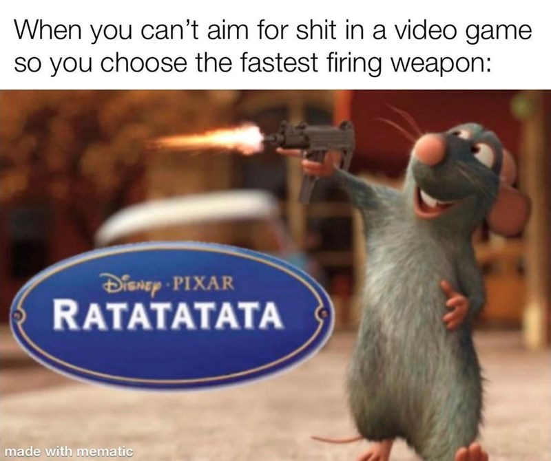 Organism - When you can't aim for shit in a video game so you choose the fastest firing weapon: DisNEy PIXAR RATATATATA made with mematic