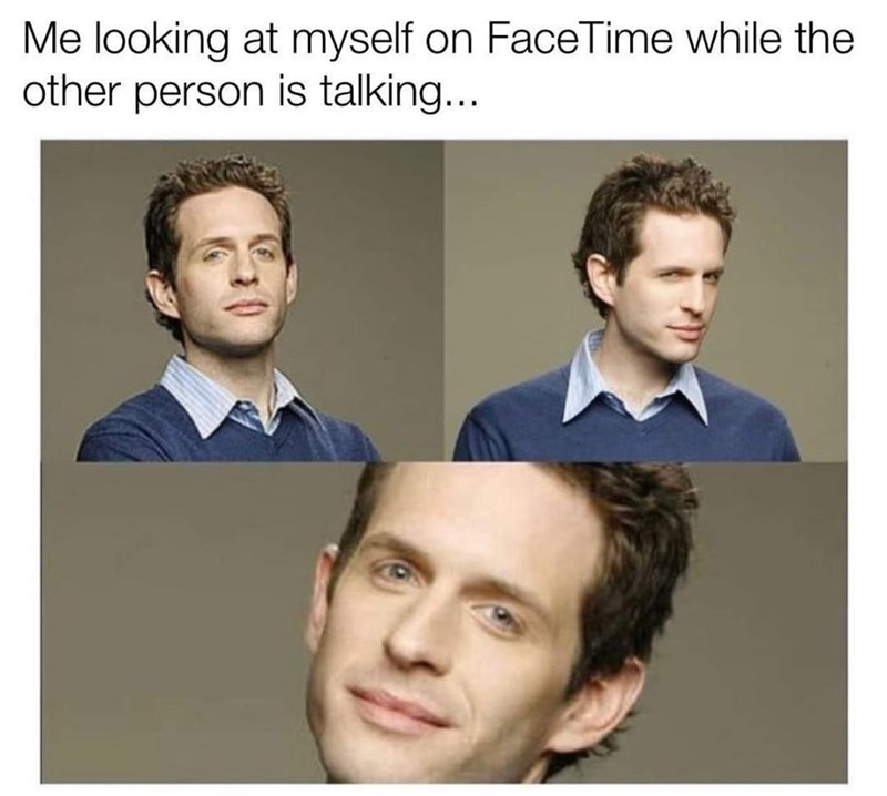 Forehead - Me looking at myself on FaceTime while the other person is talking...