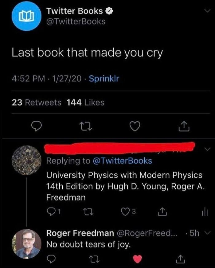 Font - Twitter Books @TwitterBooks Last book that made you cry 4:52 PM 1/27/20 · Sprinklr 23 Retweets 144 Likes Replying to @ TwitterBooks University Physics with Modern Physics 14th Edition by Hugh D. Young, Roger A. Freedman Roger Freedman @RogerFreed.. · 5h No doubt tears of joy.