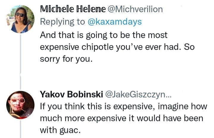 Font - Michele Heleme @Michverilion Replying to @kaxamdays And that is going to be the most expensive chipotle you've ever had. So sorry for you. Yakov Bobinski @JakeGiszczyn... If you think this is expensive, imagine how much more expensive it would have been with guac.