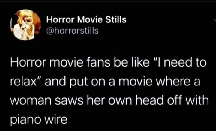 """Font - Horror Movie Stills @horrorstills Horror movie fans be like """"I need to relax"""" and put on a movie where a woman saws her own head off with piano wire"""