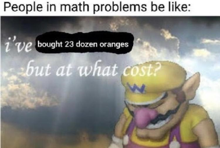 Happy - People in math problems be like: i've but at what cost? bought 23 dozen oranges