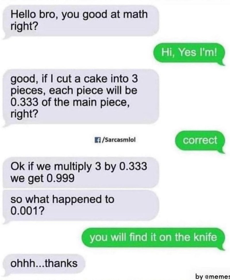 Product - Hello bro, you good at math right? Hi, Yes I'm! good, if I cut a cake into 3 pieces, each piece will be 0.333 of the main piece, right? F/Sarcasmlol correct Ok if we multiply 3 by 0.333 we get 0.999 so what happened to 0.001? you will find it on the knife ohhh...thanks by ememes