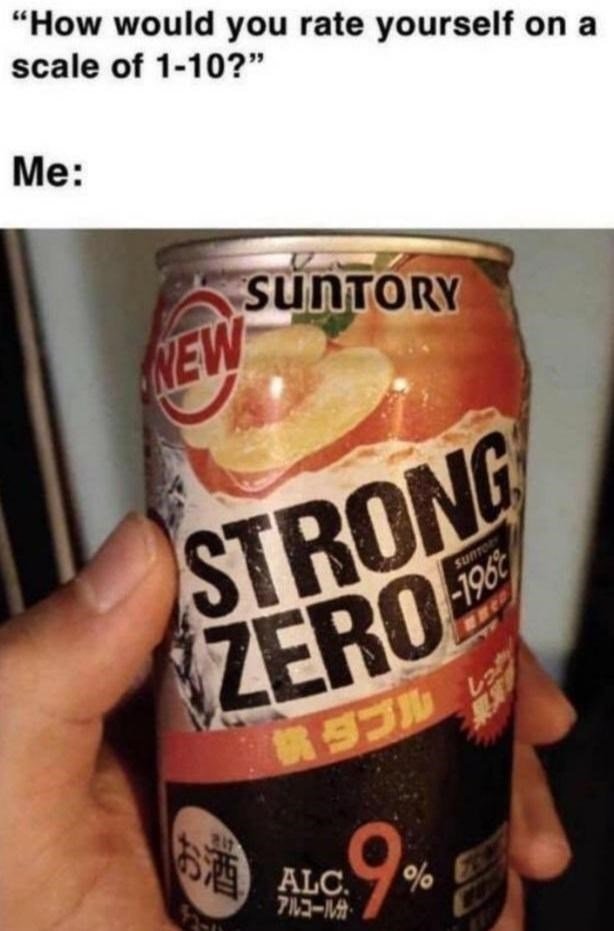 """Tin - """"How would you rate yourself on a scale of 1-10?"""" Me: SUNTORY NEW STRONG ZERO SUNTO -196 お酒 ALC. 72-M"""