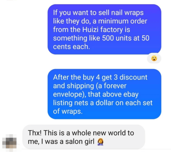 Font - If you want to sell nail wraps like they do, a minimum order from the Huizi factory is something like 500 units at 50 cents each. After the buy 4 get 3 discount and shipping (a forever envelope), that above ebay listing nets a dollar on each set of wraps. Thx! This is a whole new world to me, I was a salon girl a
