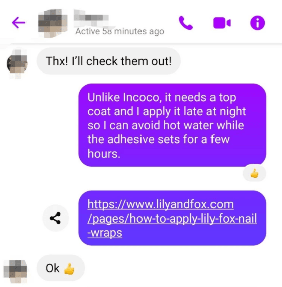 Product - Active 58 minutes ago Thx! I'll check them out! Unlike Incoco, it needs a top coat and I apply it late at night so I can avoid hot water while the adhesive sets for a few hours. https://www.lilyandfox.com /pages/how-to-apply-lily-fox-nail -wraps Ok