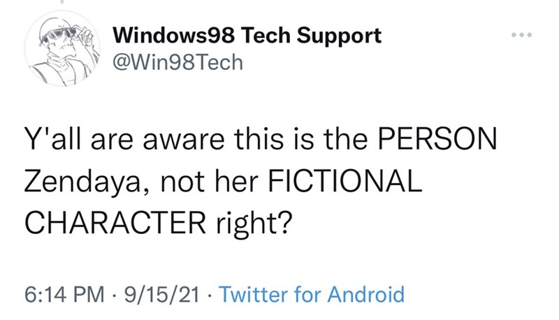 Font - Windows98 Tech Support ... @Win98Tech Y'all are aware this is the PERSON Zendaya, not her FICTIONAL CHARACTER right? 6:14 PM · 9/15/21 · Twitter for Android