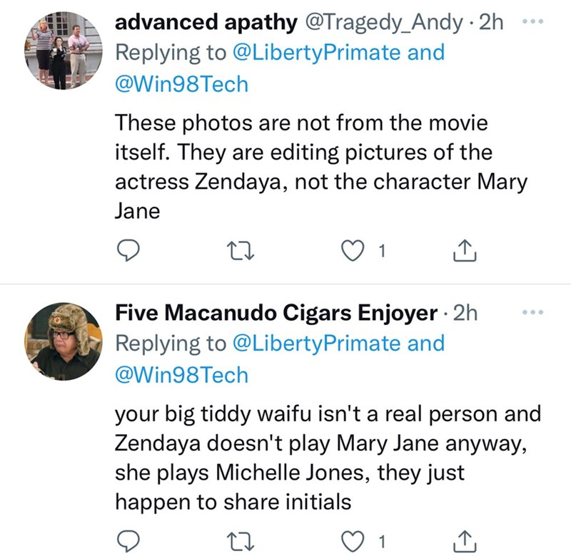 Organism - advanced apathy @Tragedy_Andy 2h Replying to @LibertyPrimate and ... @Win98Tech These photos are not from the movie itself. They are editing pictures of the actress Zendaya, not the character Mary Jane 1 Five Macanudo Cigars Enjoyer 2h Replying to @LibertyPrimate and ... @Win98Tech your big tiddy waifu isn't a real person and Zendaya doesn't play Mary Jane anyway, she plays Michelle Jones, they just happen to share initials 1