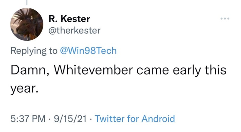 Font - R. Kester @therkester ... Replying to @Win98Tech Damn, Whitevember came early this year. 5:37 PM · 9/15/21 · Twitter for Android