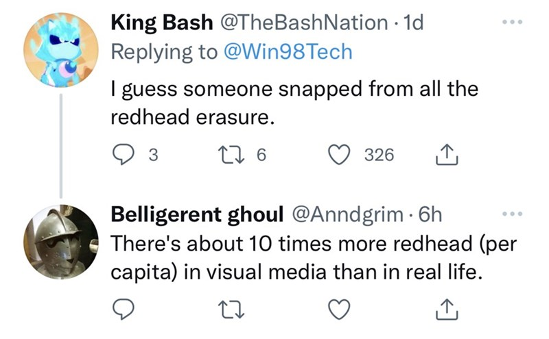 Organism - King Bash @TheBashNation · 1d ... Replying to @Win98Tech I guess someone snapped from all the redhead erasure. 3 27 6 326 Belligerent ghoul @Anndgrim · 6h There's about 10 times more redhead (per capita) in visual media than in real life. ...