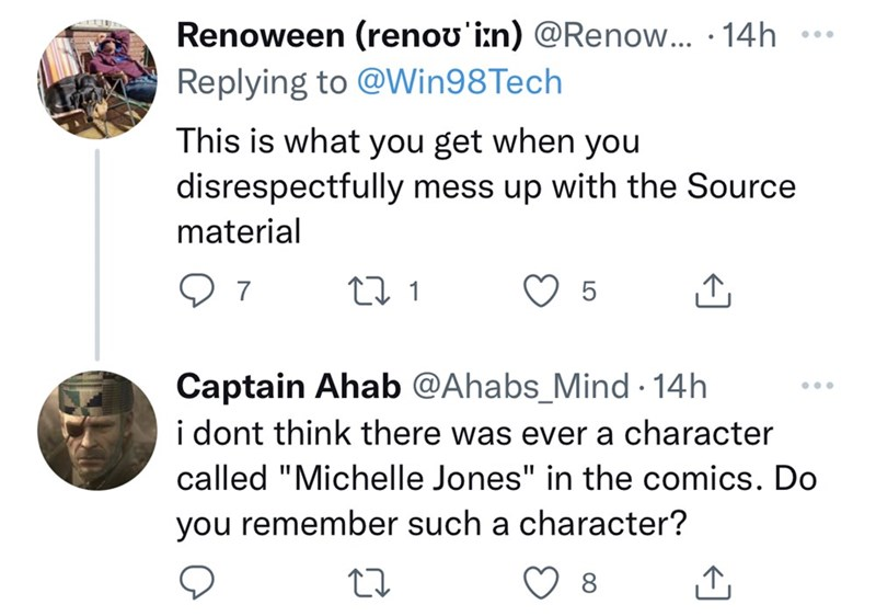 """Organism - Renoween (renou'i:n) @Renow.. · 14h ..* Replying to @Win98Tech This is what you get when you disrespectfully mess up with the Source material Captain Ahab @Ahabs_Mind · 14h i dont think there was ever a character ... called """"Michelle Jones"""" in the comics. Do you remember such a character? 8"""