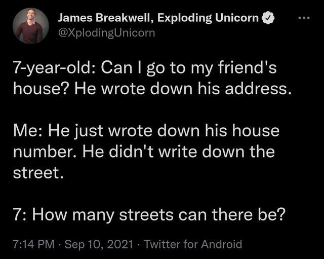 Organism - James Breakwell, Exploding Unicorn @XplodingUnicorn 7-year-old: Can I go to my friend's house? He wrote down his address. Me: He just wrote down his house number. He didn't write down the street. 7: How many streets can there be? 7:14 PM · Sep 10, 2021 · Twitter for Android