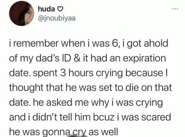 Organism - huda O ... @jnoubiyaa i remember when i was 6, i got ahold of my dad's ID & it had an expiration date. spent 3 hours crying because l thought that he was set to die on that date. he asked me why i was crying and i didn't tell him bcuz i was scared he was gonna cry as well