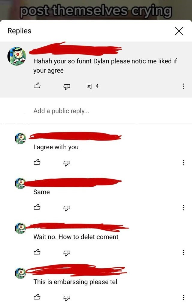 Rectangle - post themselves crying Replies Hahah your so funnt Dylan please notic me liked if your agree 目4 Add a public reply... I agree with you Same Wait no. How to delet coment This is embarssing please tel