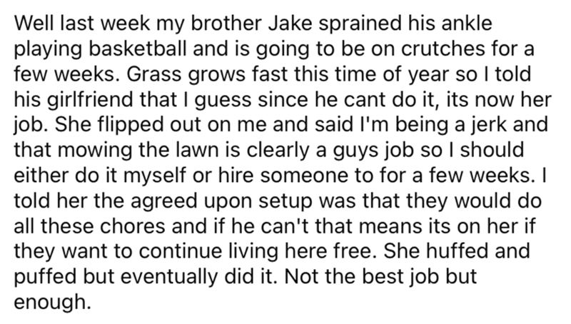 Font - Well last week my brother Jake sprained his ankle playing basketball and is going to be on crutches for a few weeks. Grass grows fast this time of year so I told his girlfriend that I guess since he cant do it, its now her job. She flipped out on me and said l'm being a jerk and that mowing the lawn is clearly a guys job so I should either do it myself or hire someone to for a few weeks. I told her the agreed upon setup was that they would do all these chores and if he can't that means it