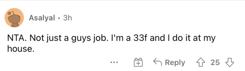 Font - Asalyal · 3h NTA. Not just a guys job. I'm a 33f and I do it at my house. 6 Reply 4 25 3 + ...