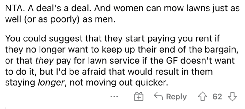 Font - NTA. A deal's a deal. And women can mow lawns just as well (or as poorly) as men. You could suggest that they start paying you rent if they no longer want to keep up their end of the bargain, or that they pay for lawn service if the GF doesn't want to do it, but l'd be afraid that would result in them staying longer, not moving out quicker. G Reply 1 62 3 ...
