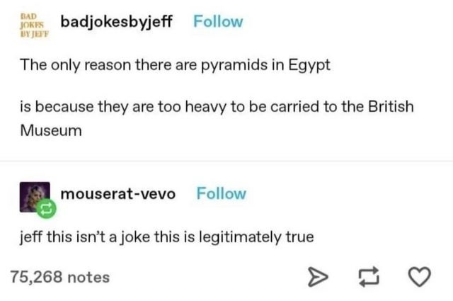 Rectangle - BAD JORES badjokesbyjeff Follow BY JEFF The only reason there are pyramids in Egypt is because they are too heavy to be carried to the British Museum mouserat-vevo Follow jeff this isn't a joke this is legitimately true 75,268 notes