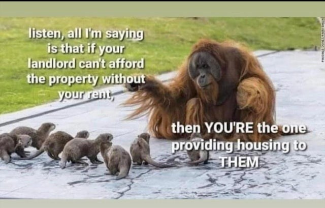 Water - listen, all I'm saying is that if your landlord can't afford the property without your rent then YOU'RE the one providing housing to THEM
