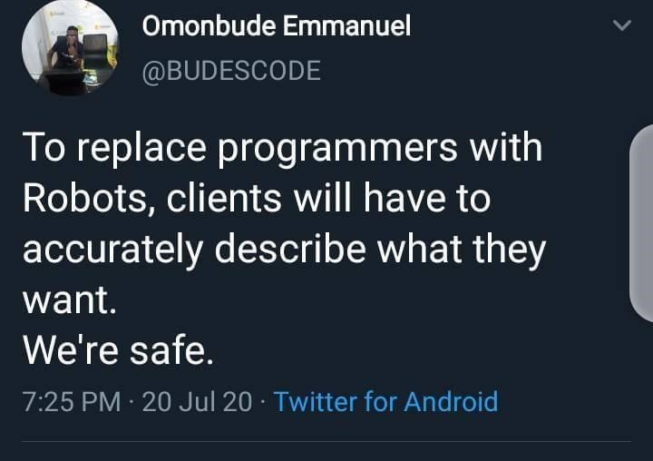 Font - Omonbude Emmanuel @BUDESCODE To replace programmers with Robots, clients will have to accurately describe what they want. We're safe. 7:25 PM · 20 Jul 20 · Twitter for Android
