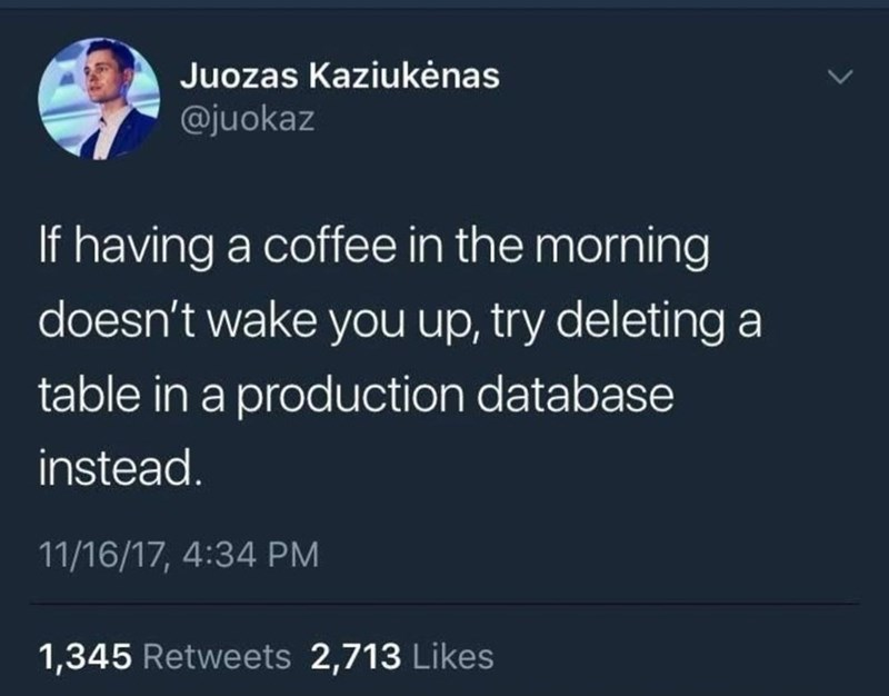 World - Juozas Kaziukėnas @juokaz If having a coffee in the morning doesn't wake you up, try deleting a table in a production database instead. 11/16/17, 4:34 PM 1,345 Retweets 2,713 Likes
