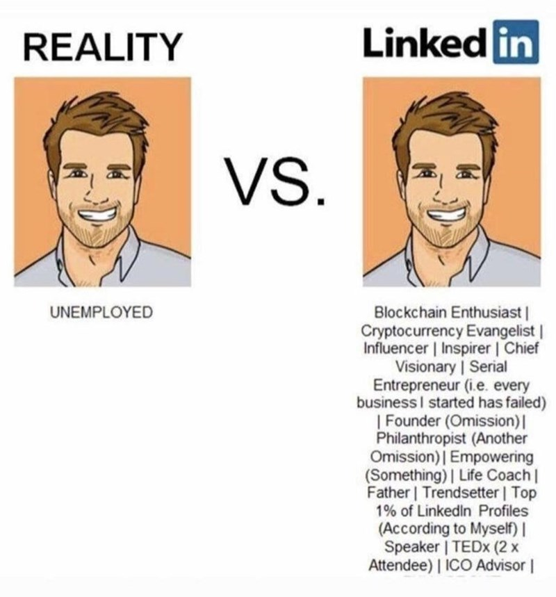 Forehead - REALITY Linked in VS. Blockchain Enthusiast  Cryptocurrency Evangelist   Influencer   Inspirer   Chief Visionary   Serial Entrepreneur (i.e. every business I started has failed)   Founder (Omission)  Philanthropist (Another Omission)   Empowering (Something) Life Coach   Father   Trendsetter   Top 1% of Linkedin Profiles (According to Myself)   Speaker   TEDX (2 x Attendee)   ICO Advisor   UNEMPLOYED