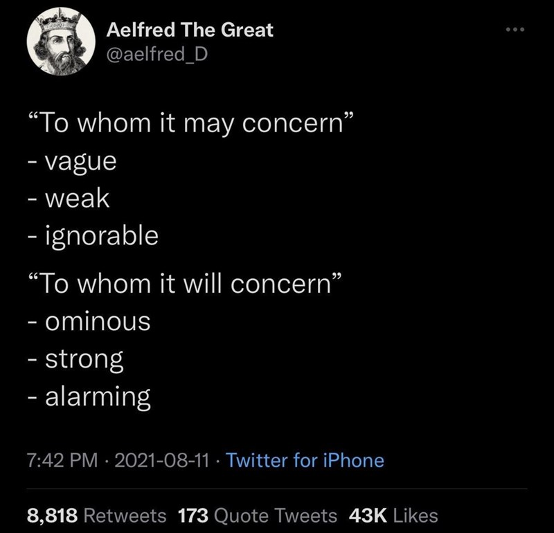 """Font - Aelfred The Great @aelfred_D """"To whom it may concern"""" 99 - vague - weak - - - ignorable """"To whom it will concern"""" - ominous - strong - alarming 7:42 PM · 2021-08-11 · Twitter for iPhone 8,818 Retweets 173 Quote Tweets 43K Likes"""