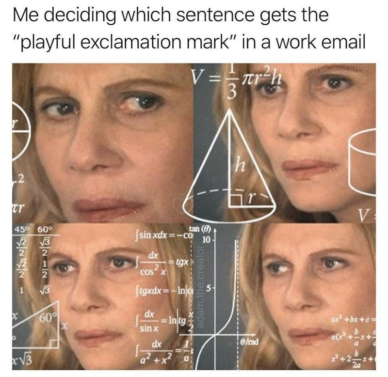 """Forehead - Me deciding which sentence gets the """"playful exclamation mark"""" in a work email me.creator V== tr-h 3 .2 tr V tan (8) cờ 45° 60° Ssin xdx =- 10 V2 3 2 2 dx tgx .2 COS X v3 ftgxdx = -In/c 5- %3D 60° dx = Intg sin x ax +bx +c= elrad a(x +-x+ dx V3 ,2 a* +x /2 adam.the.creator"""