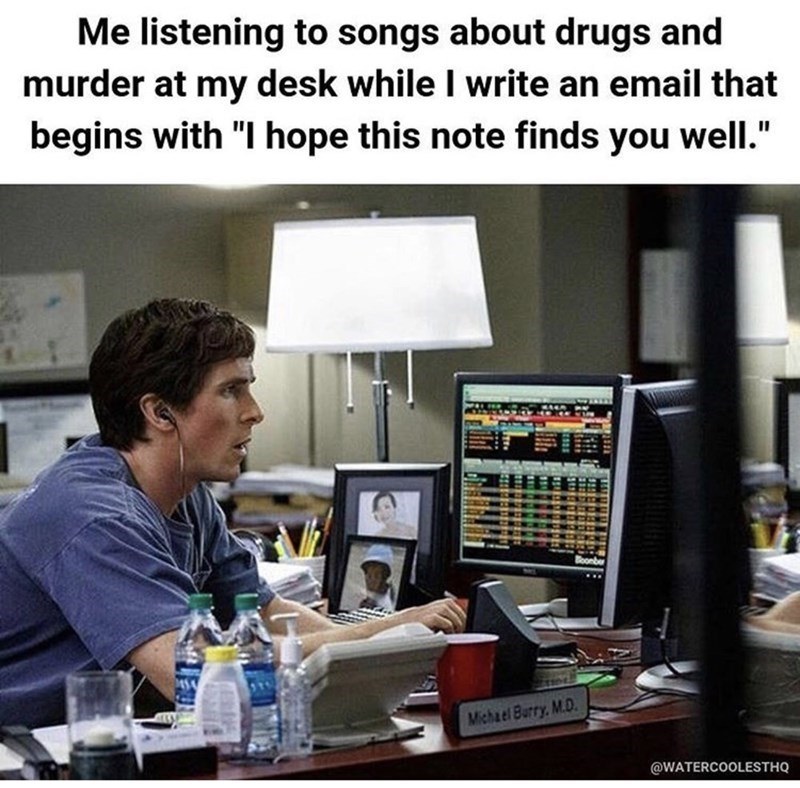 """Computer - Me listening to songs about drugs and murder at my desk while I write an email that begins with """"I hope this note finds you well."""" Boonber Michael Burry, M.D. @WATERCOOLESTHQ"""