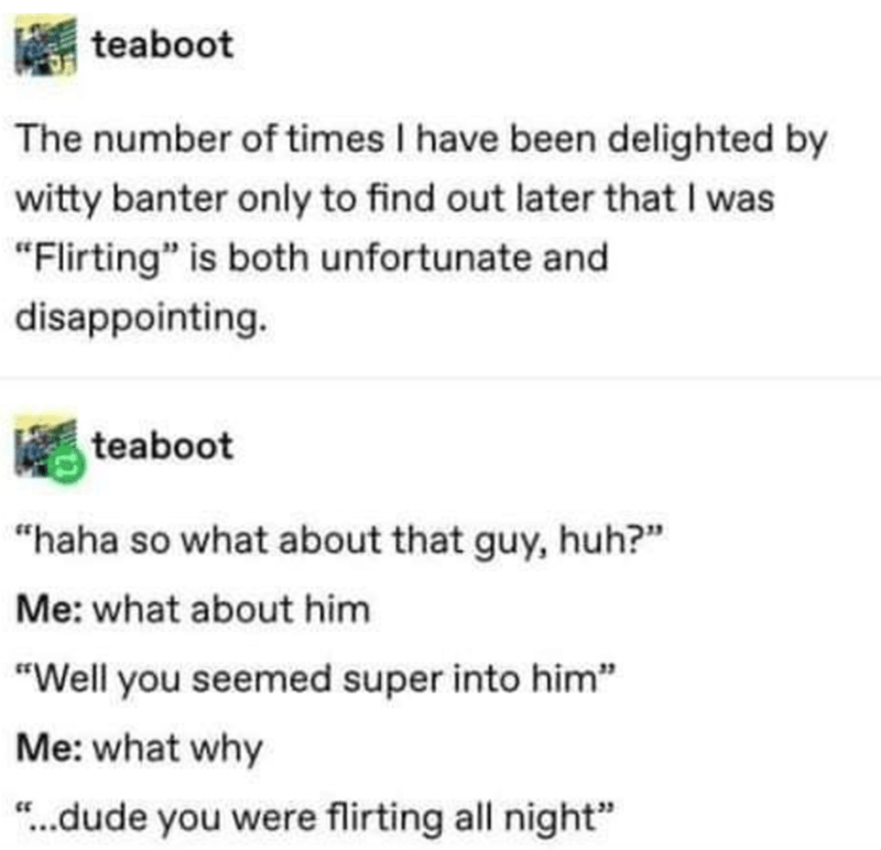 """Font - teaboot The number of times I have been delighted by witty banter only to find out later that I was """"Flirting"""" is both unfortunate and disappointing. teaboot """"haha so what about that guy, huh?"""" Me: what about him """"Well you seemed super into him"""" Me: what why """"..dude you were flirting all night"""" CE"""