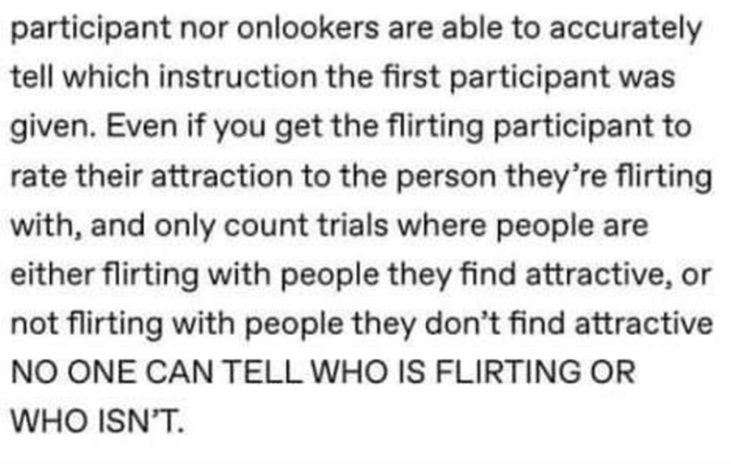 Font - participant nor onlookers are able to accurately tell which instruction the first participant was given. Even if you get the flirting participant to rate their attraction to the person they're flirting with, and only count trials where people are either flirting with people they find attractive, or not flirting with people they don't find attractive NO ONE CAN TELL WHO IS FLIRTING OR WHO ISN'T.