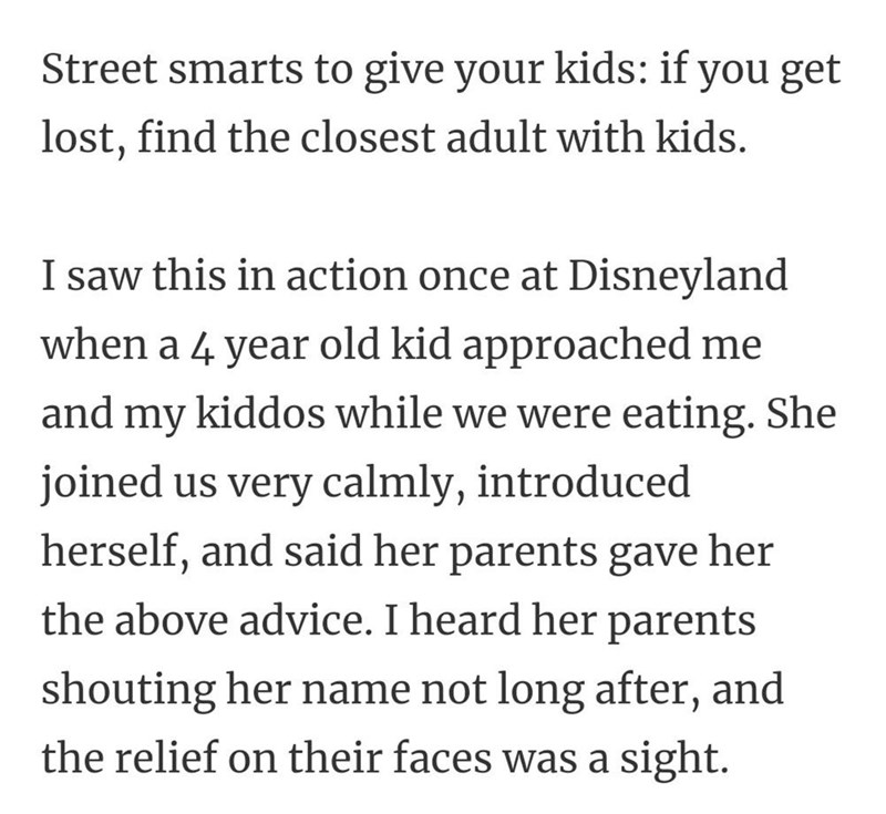 Font - Street smarts to give your kids: if you get lost, find the closest adult with kids. I saw this in action once at Disneyland when a 4 year old kid approached me and my kiddos while we were eating. She joined us very calmly, introduced herself, and said her parents gave her the above advice. I heard her parents shouting her name not long after, and the relief on their faces was a sight.