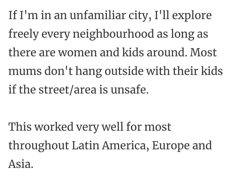 Font - If I'm in an unfamiliar city, I'll explore freely every neighbourhood as long as there are women and kids around. Most mums don't hang outside with their kids if the street/area is unsafe. This worked very well for most throughout Latin America, Europe and Asia.