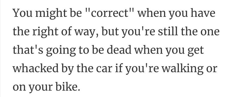 """Font - You might be """"correct"""" when you have the right of way, but you're still the one that's going to be dead when you get whacked by the car if you're walking or on your bike."""