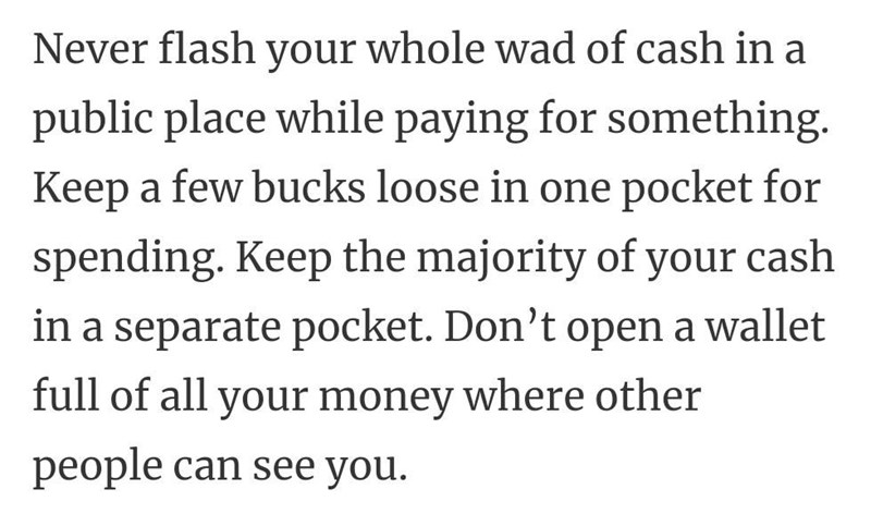 Font - Never flash your whole wad of cash in a public place while paying for something. Keep a few bucks loose in one pocket for spending. Keep the majority of your cash in a separate pocket. Don't open a wallet full of all your money where other people can see you.