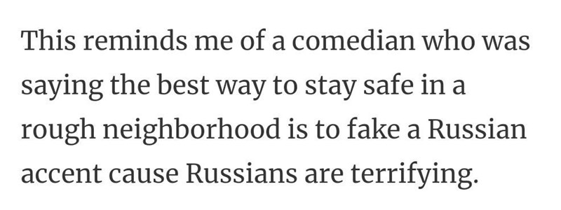 Font - This reminds me of a comedian who was saying the best way to stay safe in a rough neighborhood is to fake a Russian accent cause Russians are terrifying.
