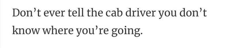 Human body - Don't ever tell the cab driver you don't know where you're going.