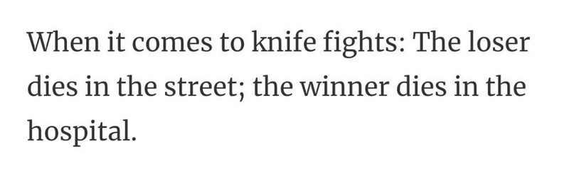 Font - When it comes to knife fights: The loser dies in the street; the winner dies in the hospital.
