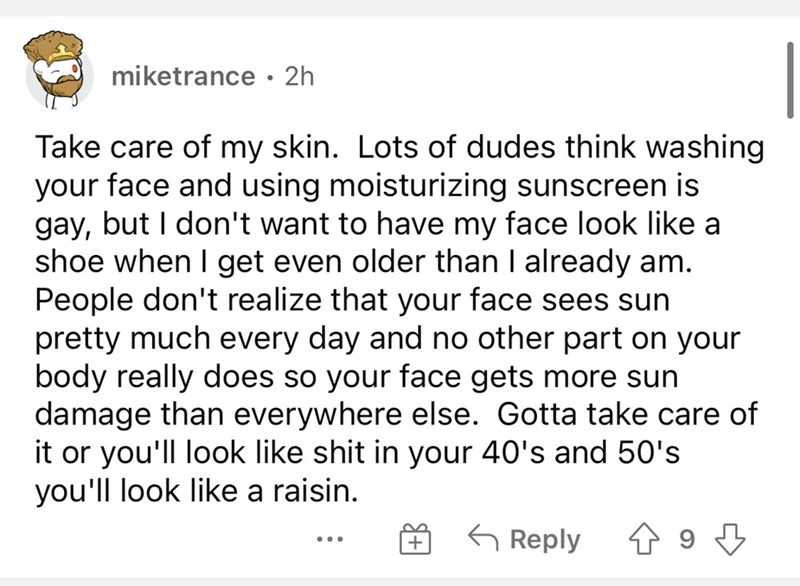 Font - miketrance • 2h Take care of my skin. Lots of dudes think washing your face and using moisturizing sunscreen is gay, but I don't want to have my face look like a shoe when I get even older than I already am. People don't realize that your face sees sun pretty much every day and no other part on your body really does so your face gets more sun damage than everywhere else. Gotta take care of it or you'll look like shit in your 40's and 50's you'll look like a raisin. 6 Reply ...