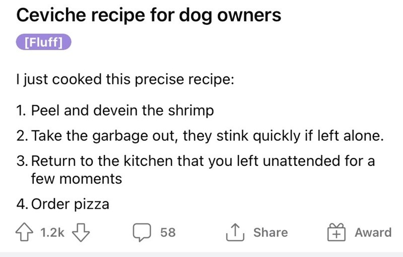Font - Ceviche recipe for dog owners [Fluff] I just cooked this precise recipe: 1. Peel and devein the shrimp 2. Take the garbage out, they stink quickly if left alone. 3. Return to the kitchen that you left unattended for a few moments 4. Order pizza 1.2k 58 1, Share + Award