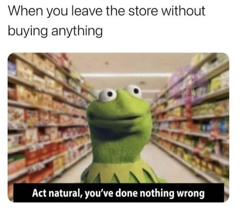 Food - When you leave the store without buying anything Act natural, you've done nothing wrong