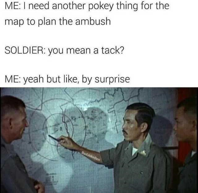 Forehead - ME: I need another pokey thing for the map to plan the ambush SOLDIER: you mean a tack? ME: yeah but like, by surprise BadJokeBen