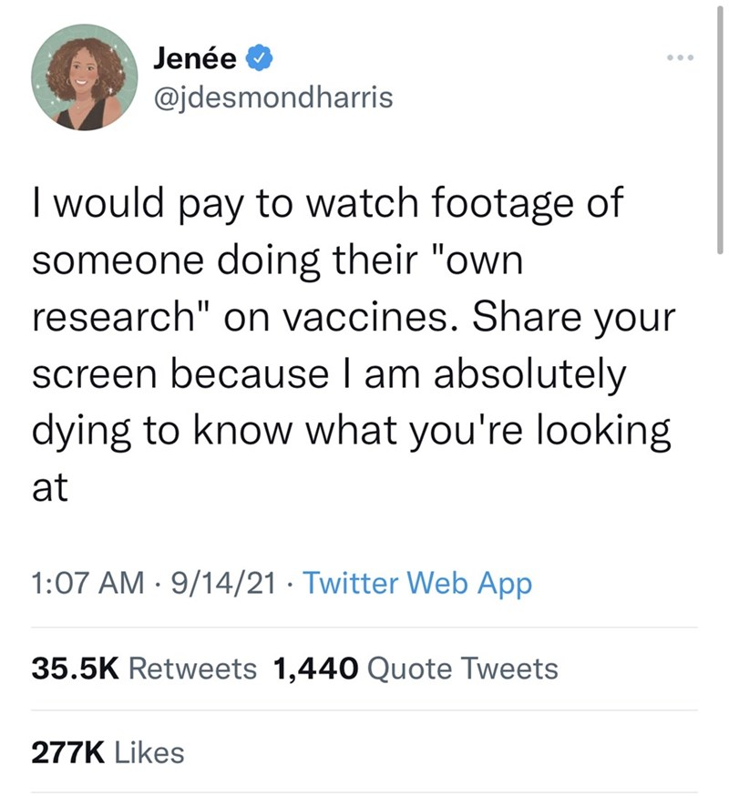 """Font - Jenée O ... @jdesmondharris I would pay to watch footage of someone doing their """"own research"""" on vaccines. Share your screen because I am absolutely dying to know what you're looking at 1:07 AM · 9/14/21 · Twitter Web App 35.5K Retweets 1,440 Quote Tweets 277K Likes"""
