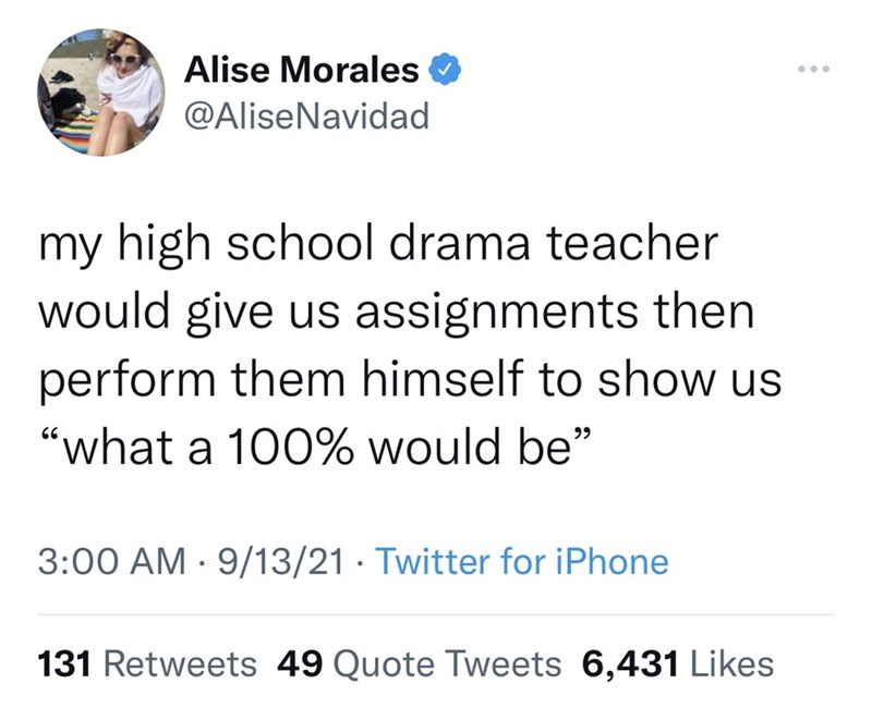"""Font - Alise Morales O ... @AliseNavidad my high school drama teacher would give us assignments then perform them himself to show us """"what a 100% would be"""" 99 3:00 AM · 9/13/21 · Twitter for iPhone 131 Retweets 49 Quote Tweets 6,431 Likes"""
