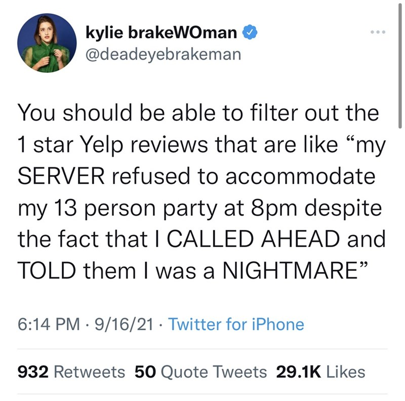 """Font - kylie brakeWOman @deadeyebrakeman ... You should be able to filter out the 1 star Yelp reviews that are like """"my SERVER refused to accommodate my 13 person party at 8pm despite the fact that I CALLED AHEAD and TOLD them I was a NIGHTMARE"""" 6:14 PM · 9/16/21 · Twitter for iPhone 932 Retweets 50 Quote Tweets 29.1K Likes"""