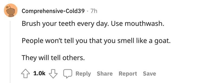 Font - Comprehensive-Cold39 · 7h Brush your teeth every day. Use mouthwash. People won't tell you that you smell like a goat. They will tell others. 1.0k Reply Share Report Save